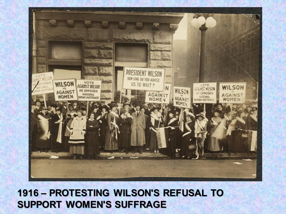 1916 – PROTESTING WILSON'S REFUSAL TO SUPPORT WOMEN'S SUFFRAGE