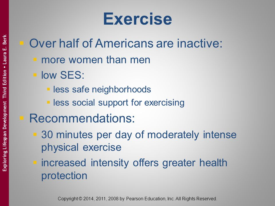 Exercise  Over half of Americans are inactive:  more women than men  low SES:  less safe neighborhoods  less social support for exercising  Recommendations:  30 minutes per day of moderately intense physical exercise  increased intensity offers greater health protection Copyright © 2014, 2011, 2008 by Pearson Education, Inc.