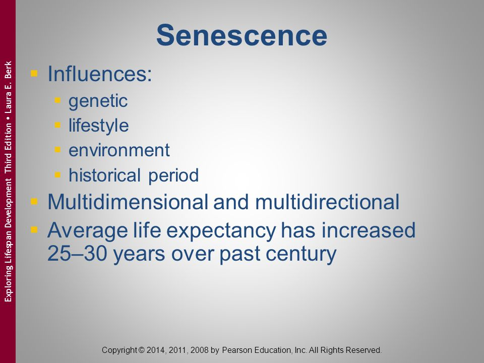 Senescence  Influences:  genetic  lifestyle  environment  historical period  Multidimensional and multidirectional  Average life expectancy has increased 25–30 years over past century Copyright © 2014, 2011, 2008 by Pearson Education, Inc.