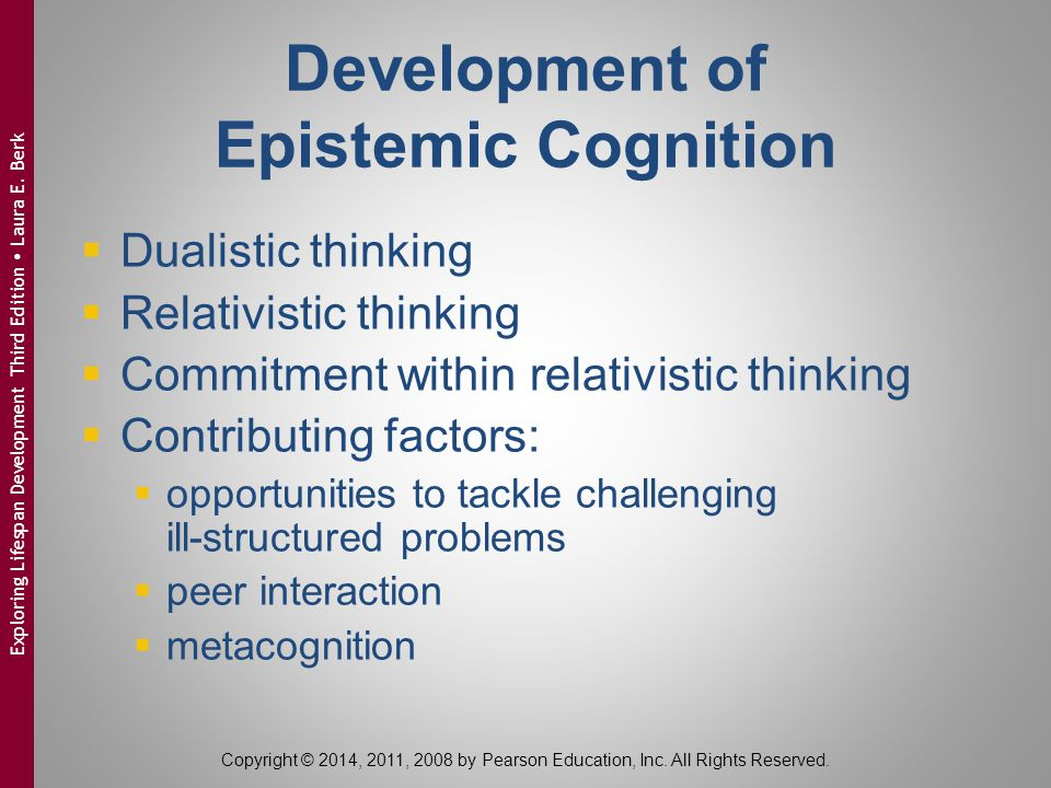 Development of Epistemic Cognition  Dualistic thinking  Relativistic thinking  Commitment within relativistic thinking  Contributing factors:  opportunities to tackle challenging ill-structured problems  peer interaction  metacognition Copyright © 2014, 2011, 2008 by Pearson Education, Inc.