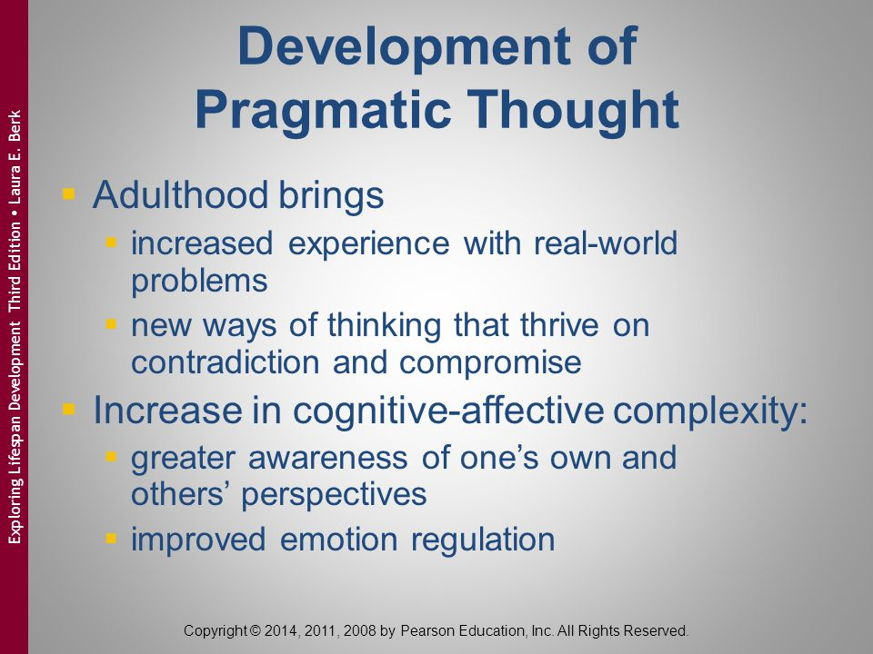 Development of Pragmatic Thought  Adulthood brings  increased experience with real-world problems  new ways of thinking that thrive on contradiction and compromise  Increase in cognitive-affective complexity:  greater awareness of one's own and others' perspectives  improved emotion regulation Copyright © 2014, 2011, 2008 by Pearson Education, Inc.