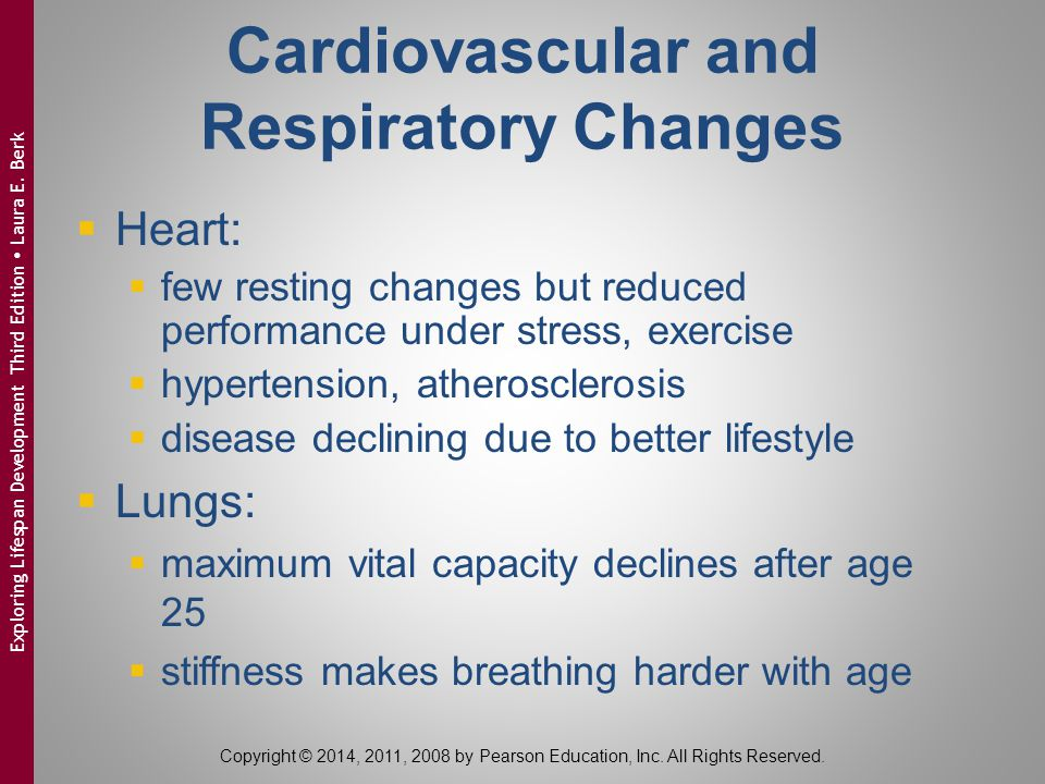 Cardiovascular and Respiratory Changes  Heart:  few resting changes but reduced performance under stress, exercise  hypertension, atherosclerosis  disease declining due to better lifestyle  Lungs:  maximum vital capacity declines after age 25  stiffness makes breathing harder with age Copyright © 2014, 2011, 2008 by Pearson Education, Inc.