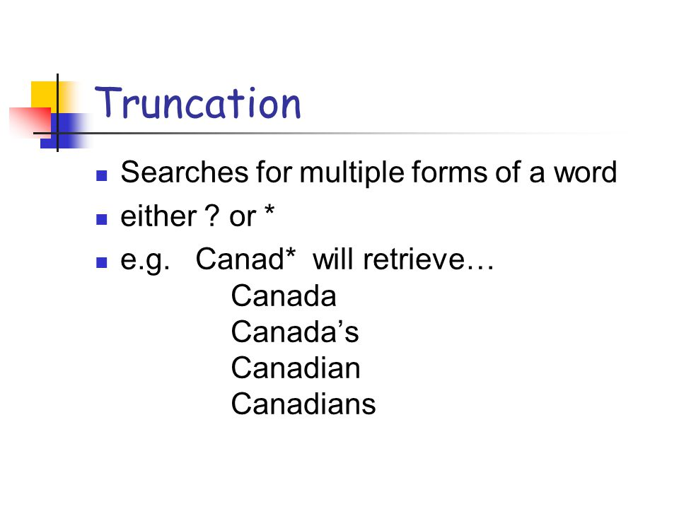 Truncation Searches for multiple forms of a word either ? or * e.g. Canad* will retrieve… Canada Canada's Canadian Canadians
