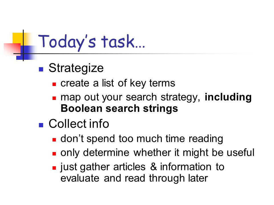 Today's task… Strategize create a list of key terms map out your search strategy, including Boolean search strings Collect info don't spend too much t