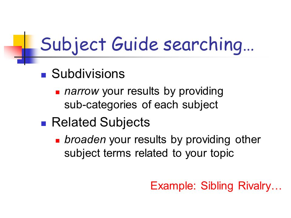 Subject Guide searching… Subdivisions narrow your results by providing sub-categories of each subject Related Subjects broaden your results by providing other subject terms related to your topic Example: Sibling Rivalry…
