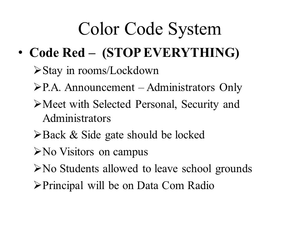 Color Code System Code Red – (STOP EVERYTHING)  Stay in rooms/Lockdown  P.A. Announcement – Administrators Only  Meet with Selected Personal, Secur