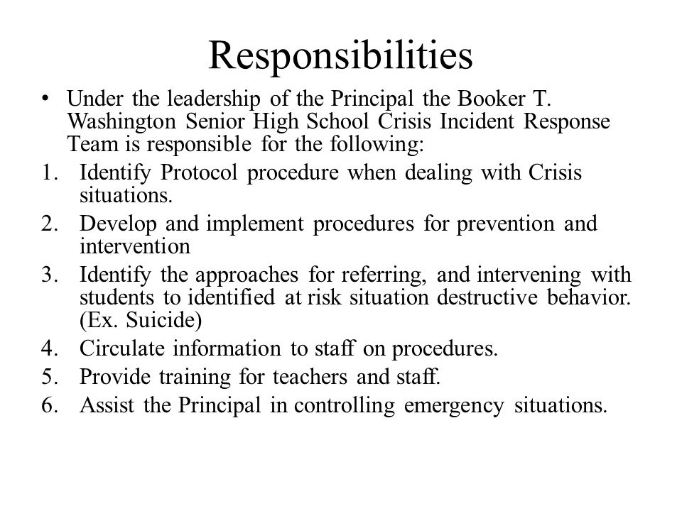 Responsibilities Under the leadership of the Principal the Booker T. Washington Senior High School Crisis Incident Response Team is responsible for th