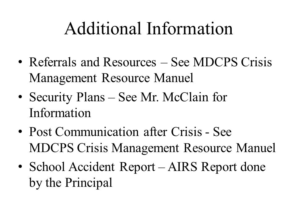 Additional Information Referrals and Resources – See MDCPS Crisis Management Resource Manuel Security Plans – See Mr. McClain for Information Post Com
