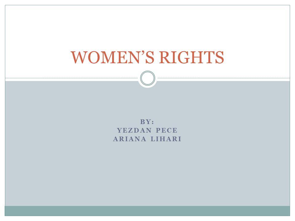 BY: YEZDAN PECE ARIANA LIHARI WOMEN'S RIGHTS