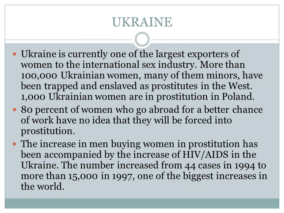 UKRAINE Ukraine is currently one of the largest exporters of women to the international sex industry.