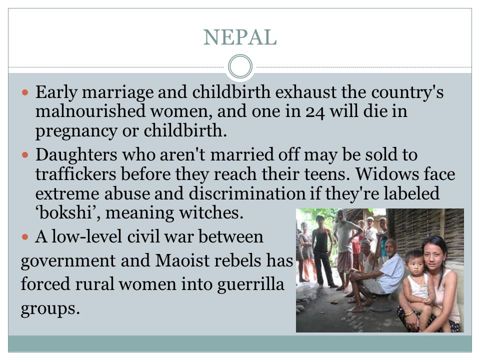 NEPAL Early marriage and childbirth exhaust the country s malnourished women, and one in 24 will die in pregnancy or childbirth.