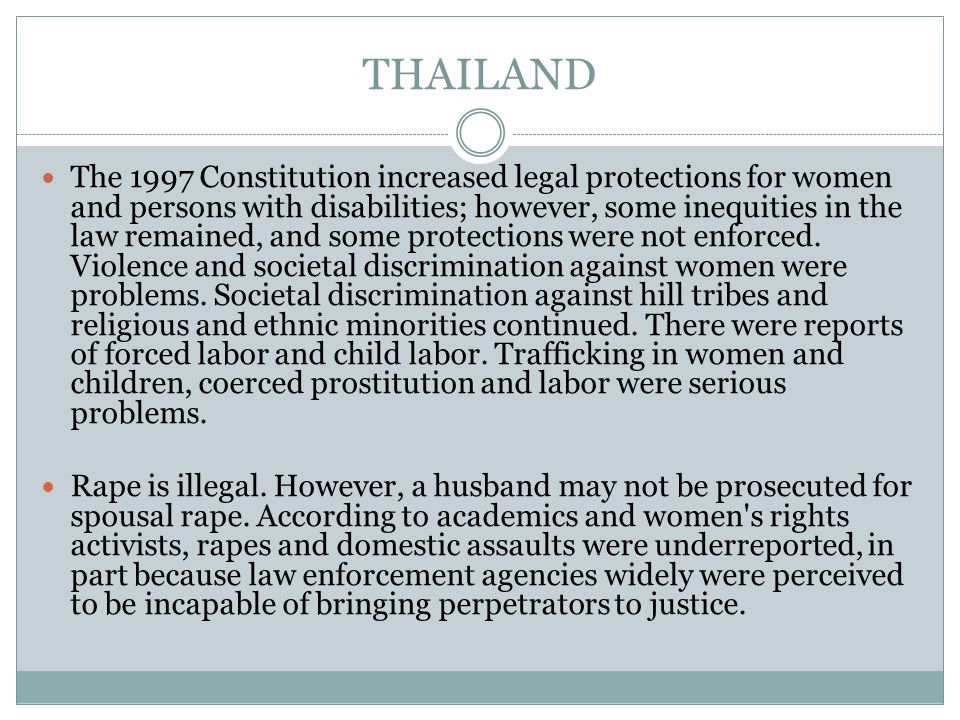 THAILAND The 1997 Constitution increased legal protections for women and persons with disabilities; however, some inequities in the law remained, and some protections were not enforced.