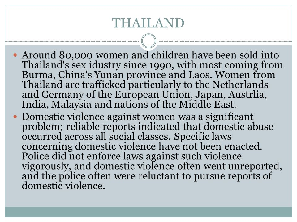 THAILAND Around 80,000 women and children have been sold into Thailand s sex idustry since 1990, with most coming from Burma, China s Yunan province and Laos.