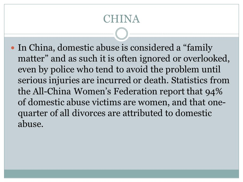 CHINA In China, domestic abuse is considered a family matter and as such it is often ignored or overlooked, even by police who tend to avoid the problem until serious injuries are incurred or death.