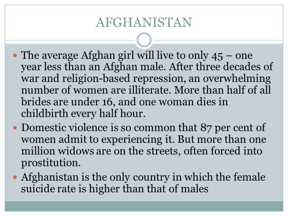 AFGHANISTAN The average Afghan girl will live to only 45 – one year less than an Afghan male.