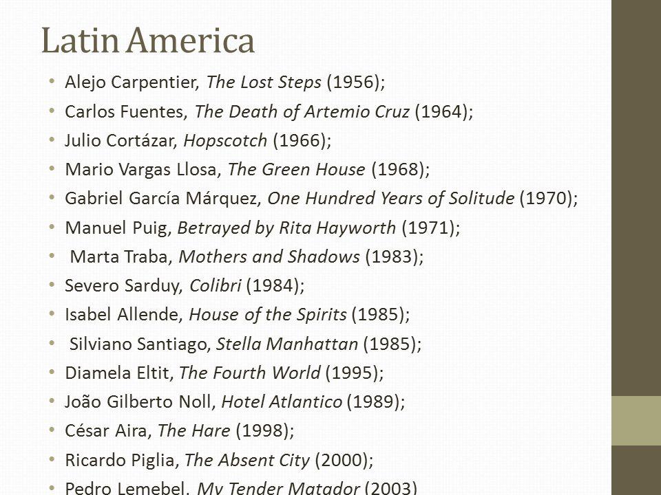 Latin America Alejo Carpentier, The Lost Steps (1956); Carlos Fuentes, The Death of Artemio Cruz (1964); Julio Cortázar, Hopscotch (1966); Mario Vargas Llosa, The Green House (1968); Gabriel García Márquez, One Hundred Years of Solitude (1970); Manuel Puig, Betrayed by Rita Hayworth (1971); Marta Traba, Mothers and Shadows (1983); Severo Sarduy, Colibri (1984); Isabel Allende, House of the Spirits (1985); Silviano Santiago, Stella Manhattan (1985); Diamela Eltit, The Fourth World (1995); João Gilberto Noll, Hotel Atlantico (1989); César Aira, The Hare (1998); Ricardo Piglia, The Absent City (2000); Pedro Lemebel, My Tender Matador (2003)