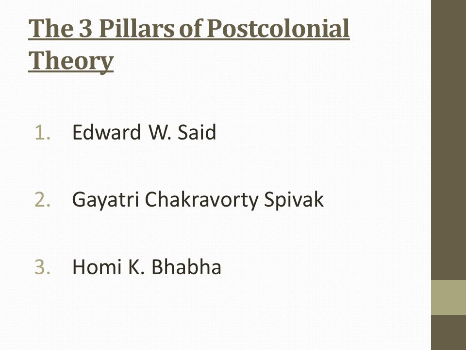 The 3 Pillars of Postcolonial Theory 1.Edward W. Said 2.Gayatri Chakravorty Spivak 3.Homi K. Bhabha