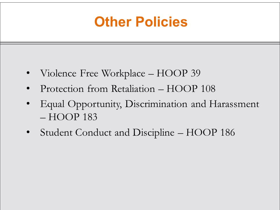 Other Policies Violence Free Workplace – HOOP 39 Protection from Retaliation – HOOP 108 Equal Opportunity, Discrimination and Harassment – HOOP 183 Student Conduct and Discipline – HOOP 186