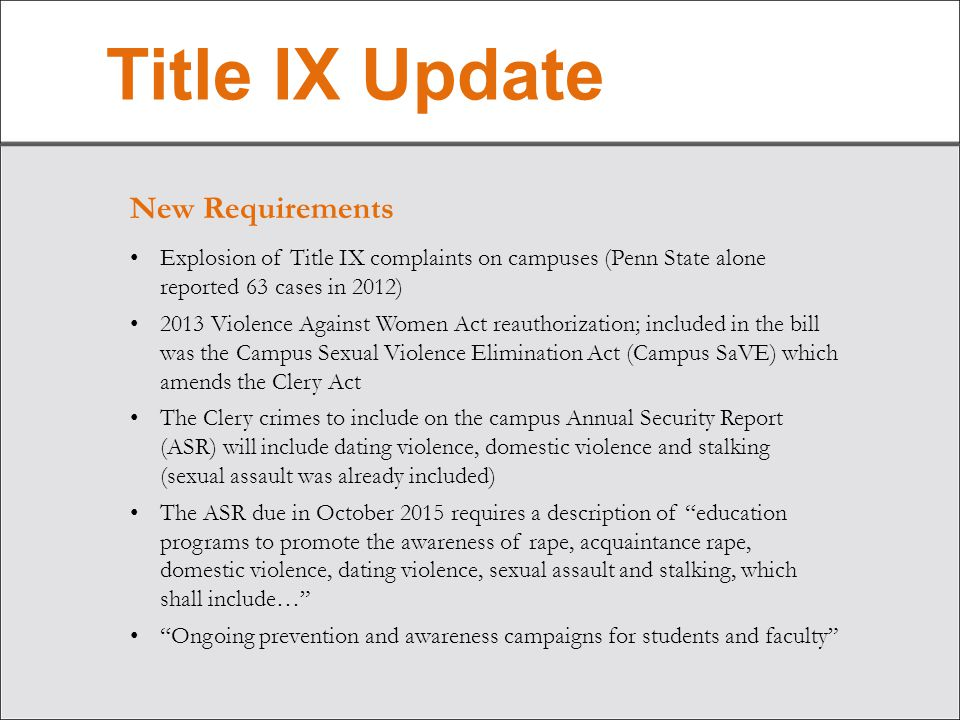 Title IX Update New Requirements Explosion of Title IX complaints on campuses (Penn State alone reported 63 cases in 2012) 2013 Violence Against Women Act reauthorization; included in the bill was the Campus Sexual Violence Elimination Act (Campus SaVE) which amends the Clery Act The Clery crimes to include on the campus Annual Security Report (ASR) will include dating violence, domestic violence and stalking (sexual assault was already included) The ASR due in October 2015 requires a description of education programs to promote the awareness of rape, acquaintance rape, domestic violence, dating violence, sexual assault and stalking, which shall include… Ongoing prevention and awareness campaigns for students and faculty