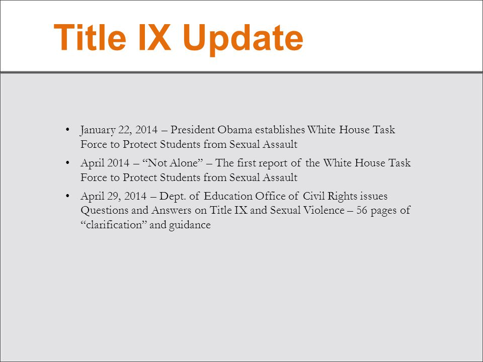 Title IX Update January 22, 2014 – President Obama establishes White House Task Force to Protect Students from Sexual Assault April 2014 – Not Alone – The first report of the White House Task Force to Protect Students from Sexual Assault April 29, 2014 – Dept.
