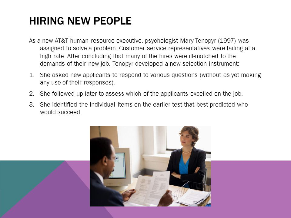 HIRING NEW PEOPLE As a new AT&T human resource executive, psychologist Mary Tenopyr (1997) was assigned to solve a problem: Customer service represent