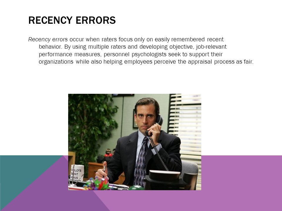 RECENCY ERRORS Recency errors occur when raters focus only on easily remembered recent behavior. By using multiple raters and developing objective, jo