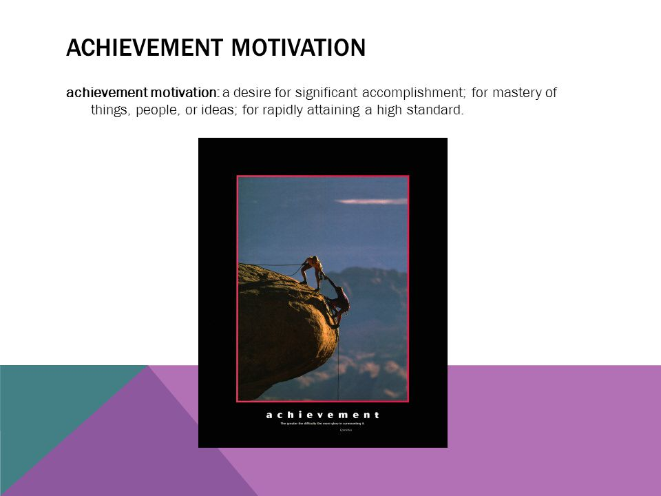 ACHIEVEMENT MOTIVATION achievement motivation: a desire for significant accomplishment; for mastery of things, people, or ideas; for rapidly attaining
