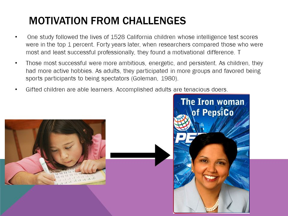 MOTIVATION FROM CHALLENGES One study followed the lives of 1528 California children whose intelligence test scores were in the top 1 percent. Forty ye