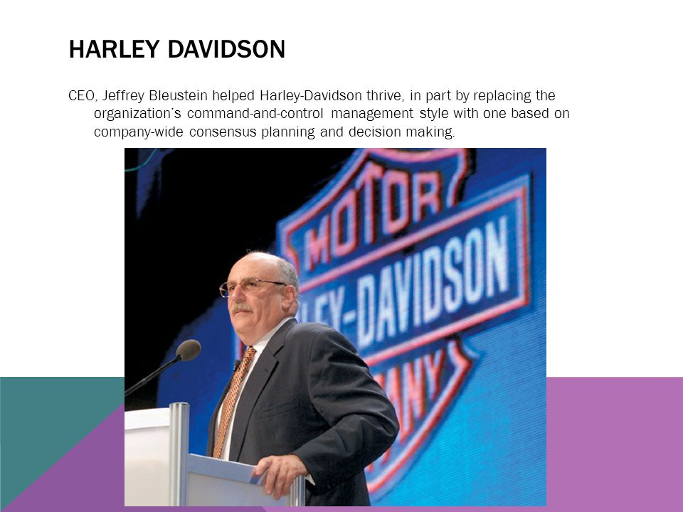 HARLEY DAVIDSON CEO, Jeffrey Bleustein helped Harley-Davidson thrive, in part by replacing the organization's command-and-control management style wit