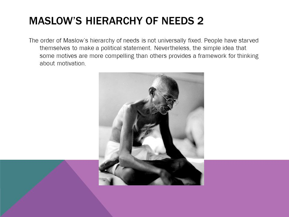 MASLOW'S HIERARCHY OF NEEDS 2 The order of Maslow's hierarchy of needs is not universally fixed. People have starved themselves to make a political st