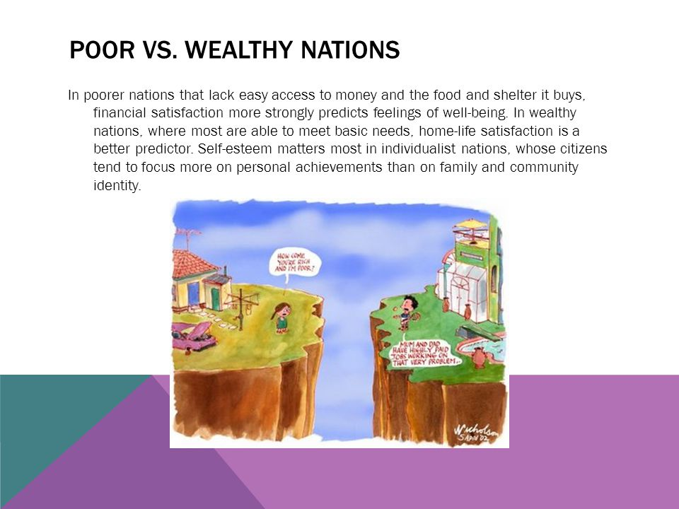 POOR VS. WEALTHY NATIONS In poorer nations that lack easy access to money and the food and shelter it buys, financial satisfaction more strongly predi