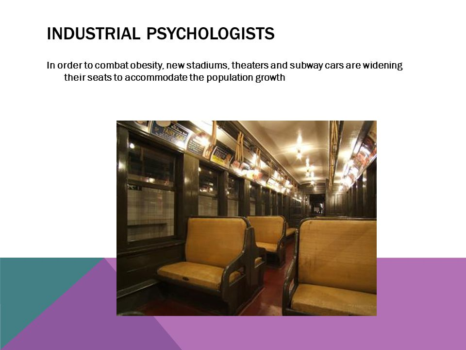 INDUSTRIAL PSYCHOLOGISTS In order to combat obesity, new stadiums, theaters and subway cars are widening their seats to accommodate the population gro
