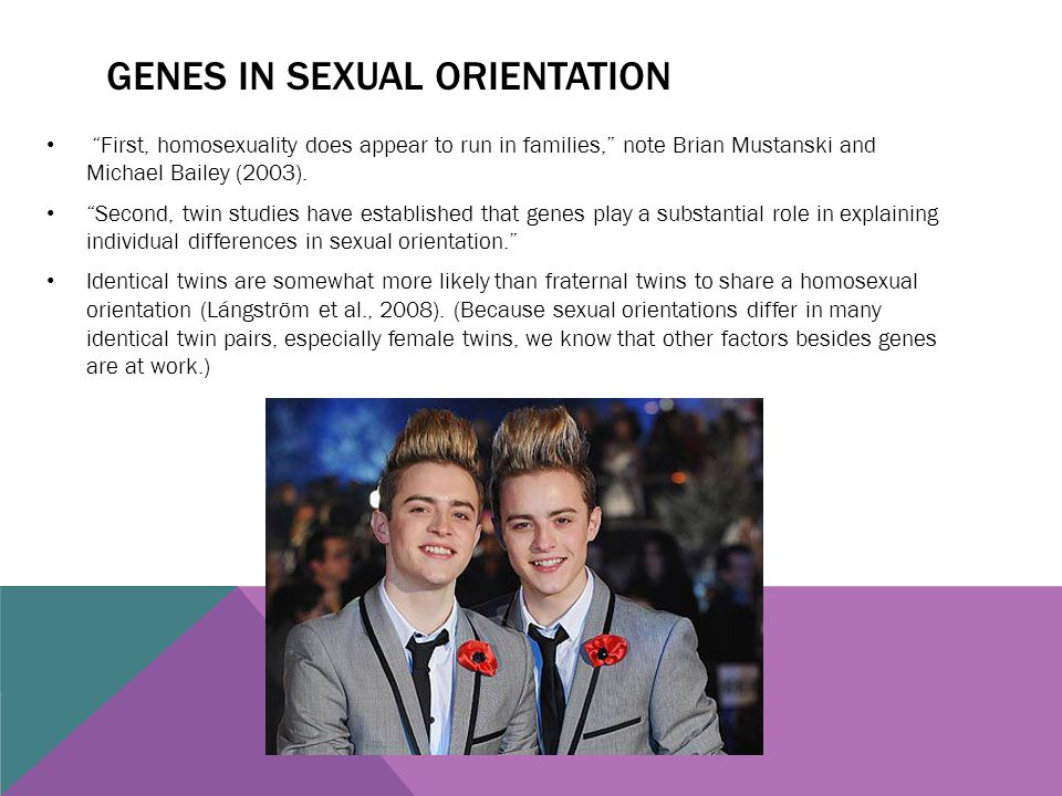 "GENES IN SEXUAL ORIENTATION ""First, homosexuality does appear to run in families,"" note Brian Mustanski and Michael Bailey (2003). ""Second, twin studi"