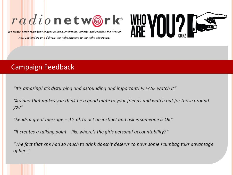 Campaign Feedback We create great radio that shapes opinion, entertains, reflects and enriches the lives of New Zealanders and delivers the right listeners to the right advertisers.