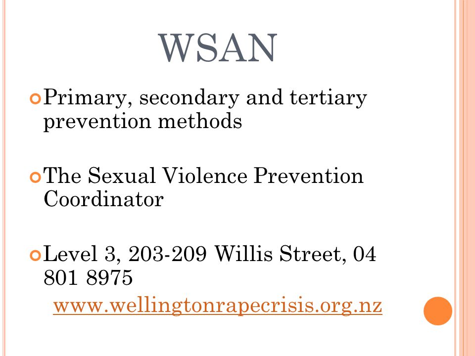 WSAN Primary, secondary and tertiary prevention methods The Sexual Violence Prevention Coordinator Level 3, 203-209 Willis Street, 04 801 8975 www.wellingtonrapecrisis.org.nz