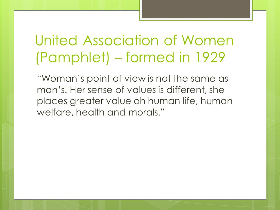 "United Association of Women (Pamphlet) – formed in 1929 ""Woman's point of view is not the same as man's. Her sense of values is different, she places"