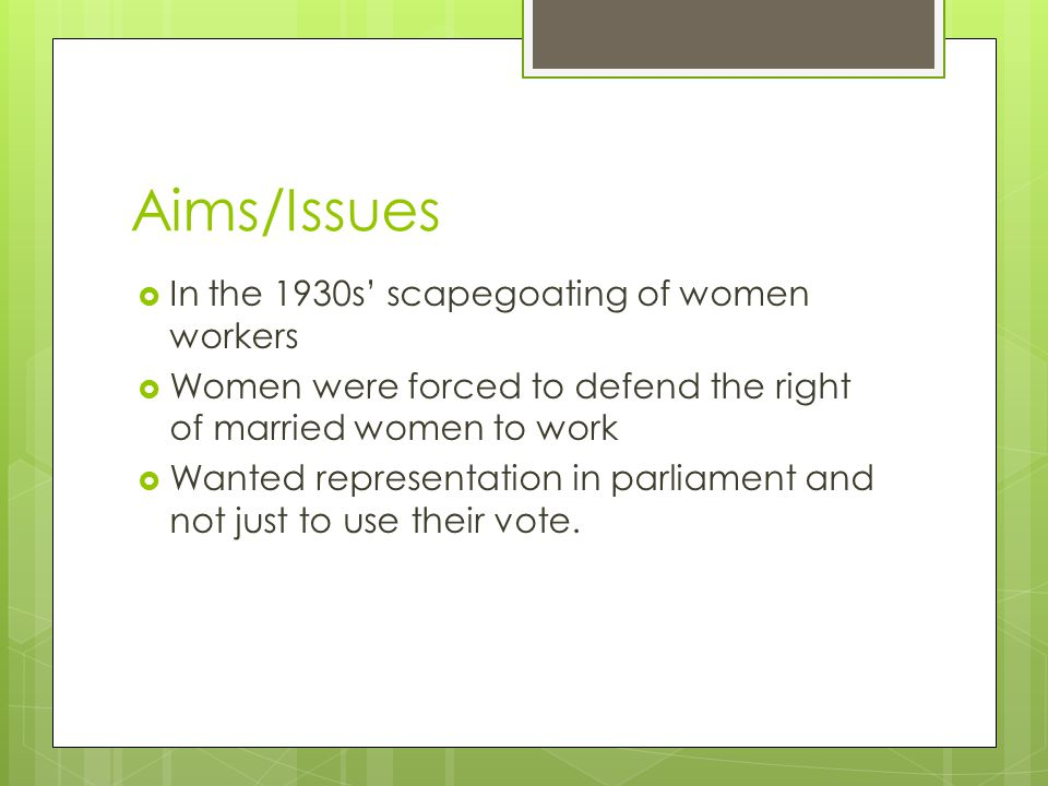Aims/Issues  In the 1930s' scapegoating of women workers  Women were forced to defend the right of married women to work  Wanted representation in