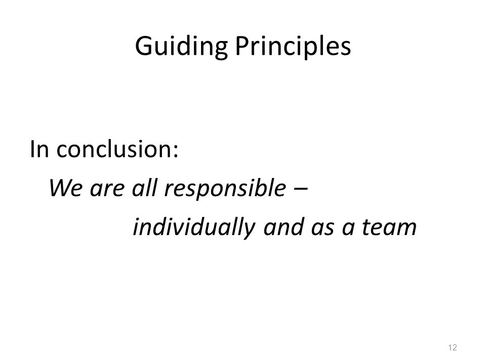 Guiding Principles In conclusion: We are all responsible – individually and as a team 12