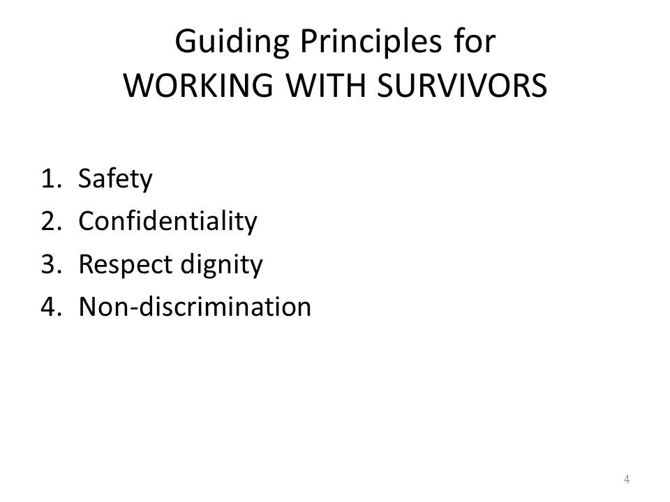 Guiding Principles for WORKING WITH SURVIVORS 1.Safety 2.Confidentiality 3.Respect dignity 4.Non-discrimination 4