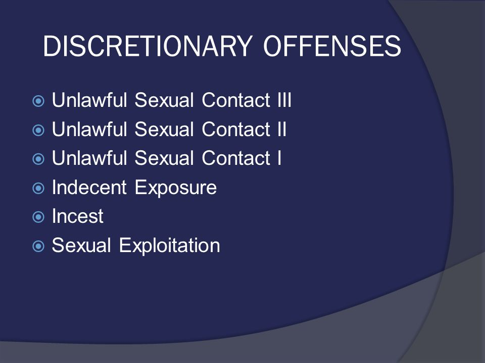 DISCRETIONARY OFFENSES  Unlawful Sexual Contact III  Unlawful Sexual Contact II  Unlawful Sexual Contact I  Indecent Exposure  Incest  Sexual Exploitation