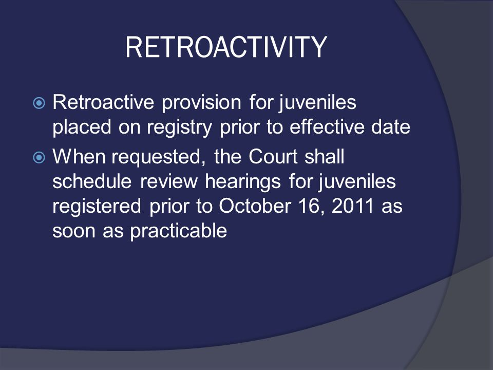 RETROACTIVITY  Retroactive provision for juveniles placed on registry prior to effective date  When requested, the Court shall schedule review hearings for juveniles registered prior to October 16, 2011 as soon as practicable
