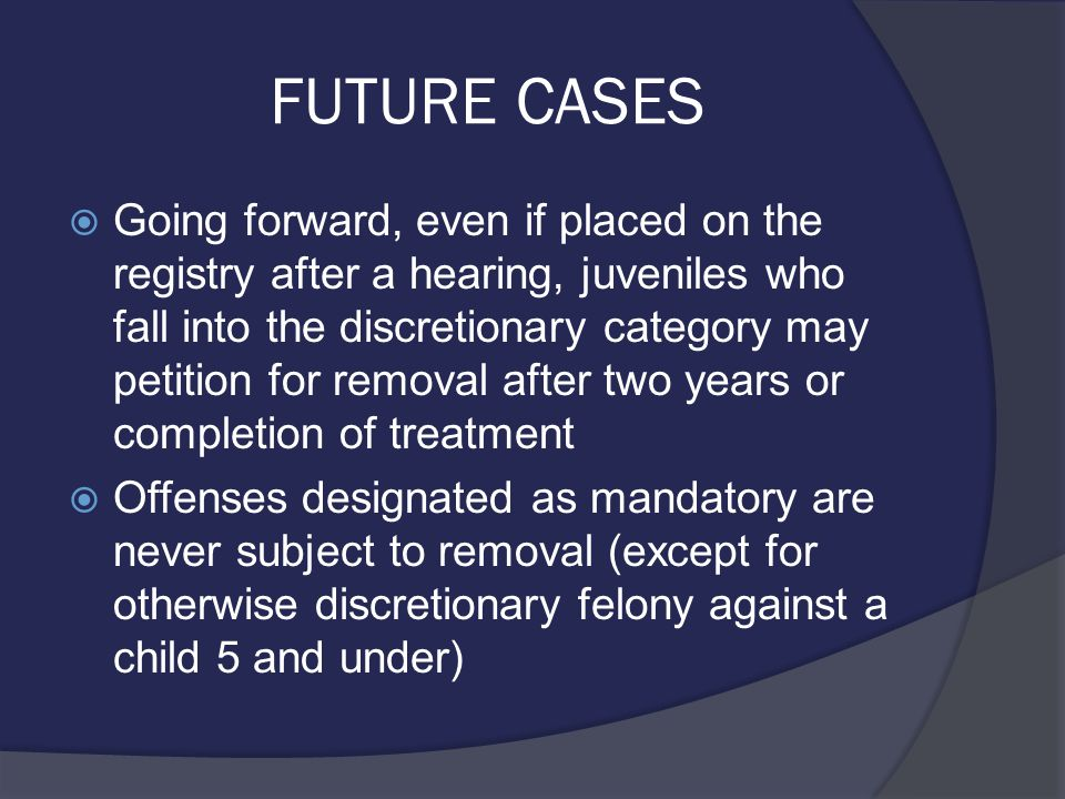 FUTURE CASES  Going forward, even if placed on the registry after a hearing, juveniles who fall into the discretionary category may petition for removal after two years or completion of treatment  Offenses designated as mandatory are never subject to removal (except for otherwise discretionary felony against a child 5 and under)
