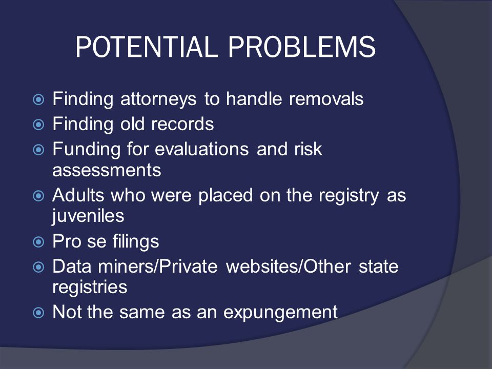 POTENTIAL PROBLEMS  Finding attorneys to handle removals  Finding old records  Funding for evaluations and risk assessments  Adults who were placed on the registry as juveniles  Pro se filings  Data miners/Private websites/Other state registries  Not the same as an expungement