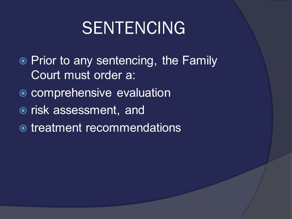 SENTENCING  Prior to any sentencing, the Family Court must order a:  comprehensive evaluation  risk assessment, and  treatment recommendations