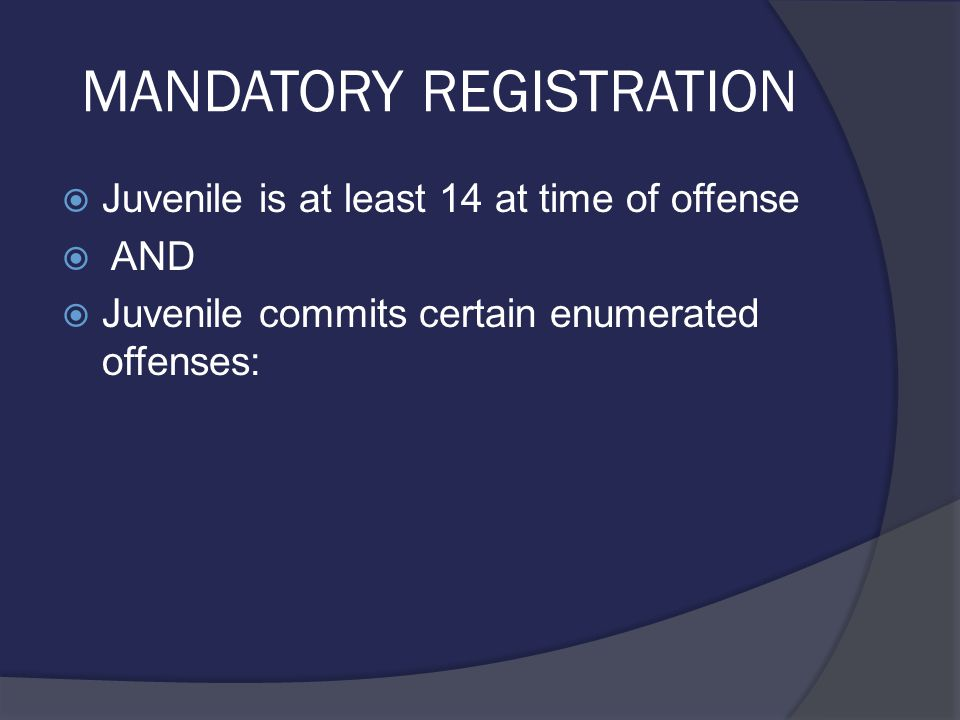 MANDATORY REGISTRATION  Juvenile is at least 14 at time of offense  AND  Juvenile commits certain enumerated offenses: