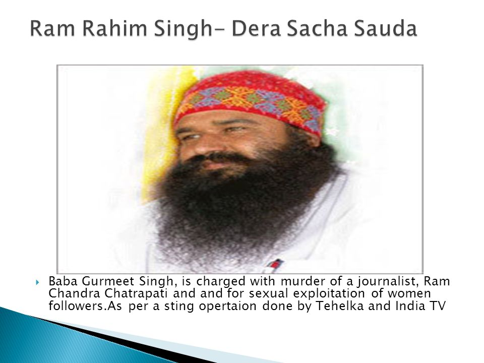  Baba Gurmeet Singh, is charged with murder of a journalist, Ram Chandra Chatrapati and and for sexual exploitation of women followers.As per a sting opertaion done by Tehelka and India TV