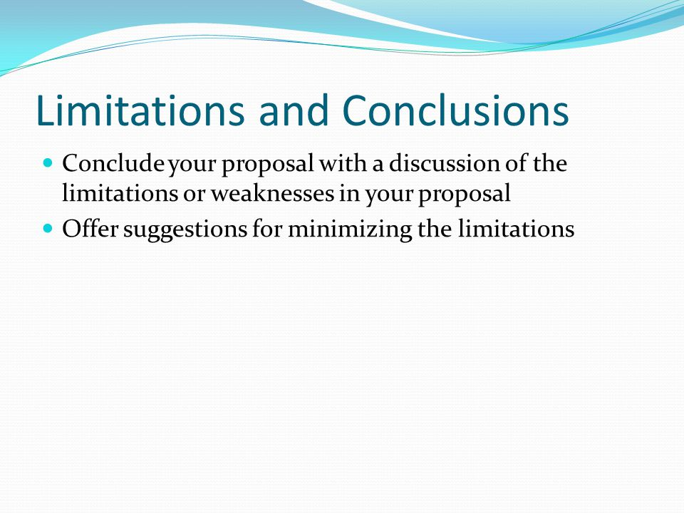 Limitations and Conclusions Conclude your proposal with a discussion of the limitations or weaknesses in your proposal Offer suggestions for minimizin