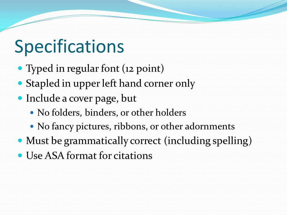 Specifications Typed in regular font (12 point) Stapled in upper left hand corner only Include a cover page, but No folders, binders, or other holders No fancy pictures, ribbons, or other adornments Must be grammatically correct (including spelling) Use ASA format for citations