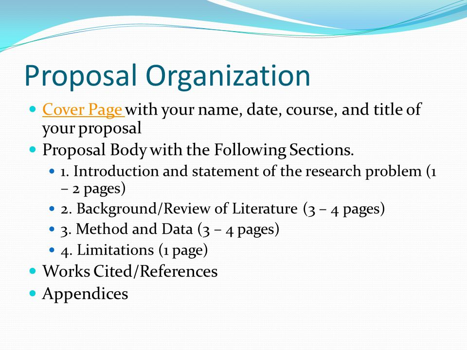Proposal Organization Cover Page with your name, date, course, and title of your proposal Cover Page Proposal Body with the Following Sections. 1. Int