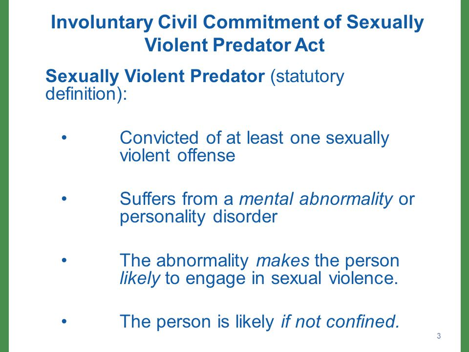 Involuntary Civil Commitment of Sexually Violent Predator Act Sexually Violent Predator (statutory definition): Convicted of at least one sexually violent offense Suffers from a mental abnormality or personality disorder The abnormality makes the person likely to engage in sexual violence.
